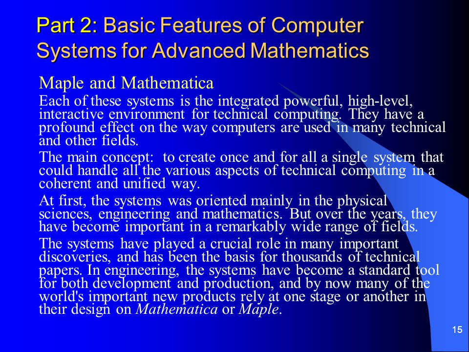 15 Part 2: Basic Features of Computer Systems for Advanced Mathematics Maple and Mathematica Each of these systems is the integrated powerful, high-level, interactive environment for technical computing.
