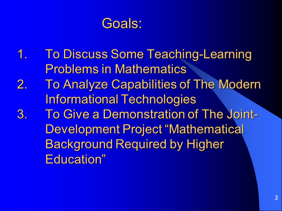 2 Goals: 1. To Discuss Some Teaching-Learning Problems in Mathematics 2.