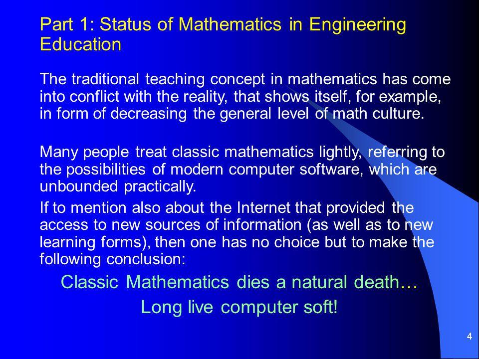 4 Part 1: Status of Mathematics in Engineering Education The traditional teaching concept in mathematics has come into conflict with the reality, that shows itself, for example, in form of decreasing the general level of math culture.