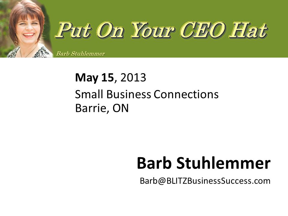 May 15, 2013 Small Business Connections Barrie, ON Barb Stuhlemmer Barb@BLITZBusinessSuccess.com