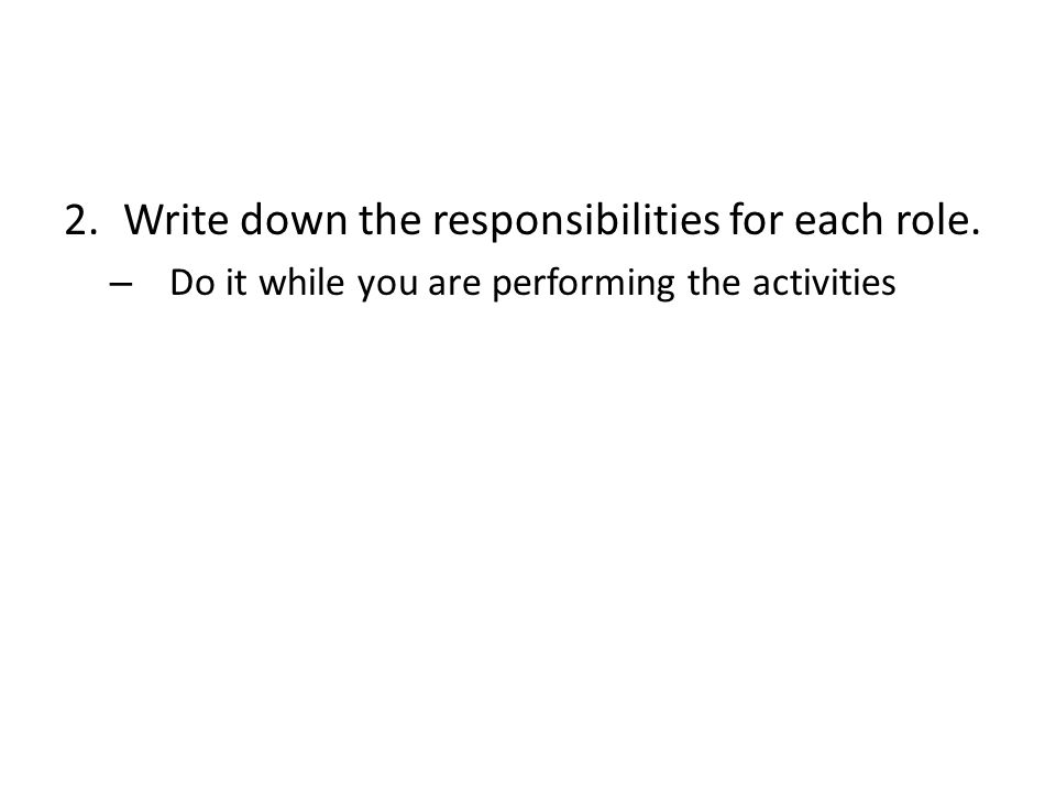 2.Write down the responsibilities for each role. – Do it while you are performing the activities