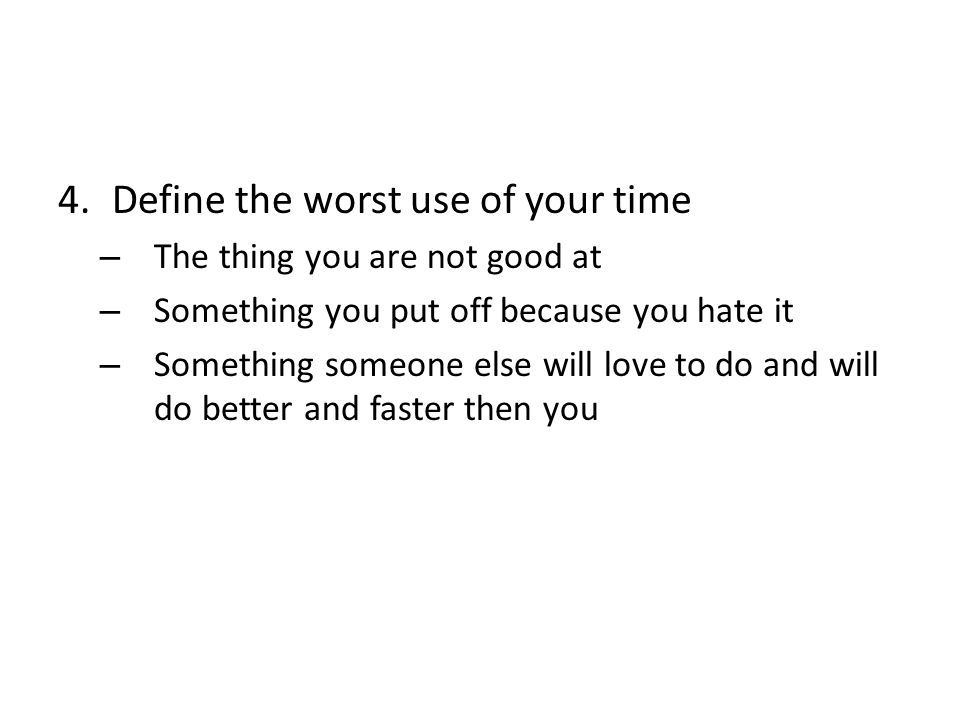 4.Define the worst use of your time – The thing you are not good at – Something you put off because you hate it – Something someone else will love to do and will do better and faster then you