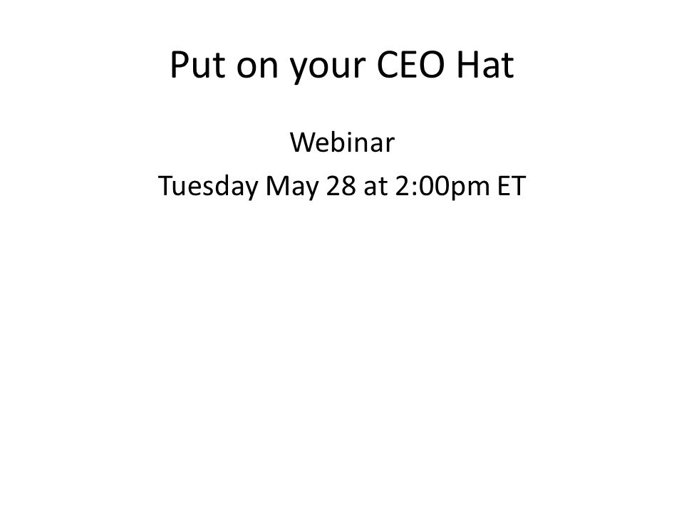 Put on your CEO Hat Webinar Tuesday May 28 at 2:00pm ET