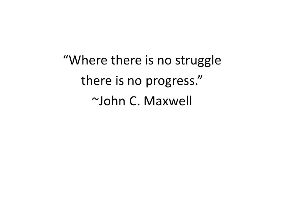 Where there is no struggle there is no progress. ~John C. Maxwell