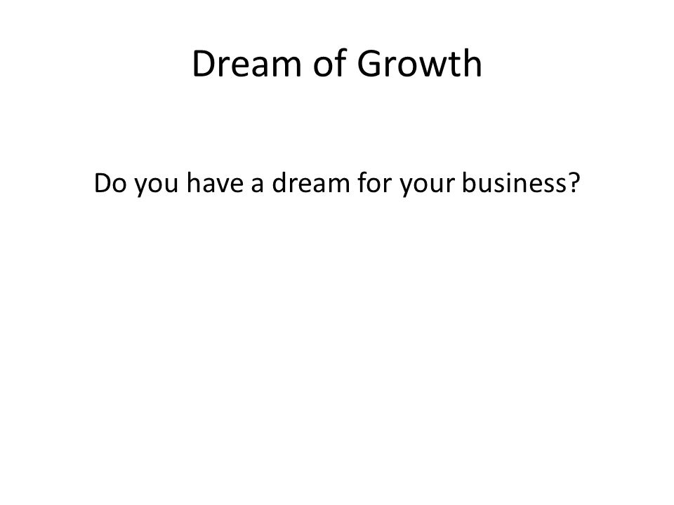 Dream of Growth Do you have a dream for your business