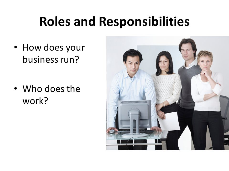 Roles and Responsibilities How does your business run Who does the work