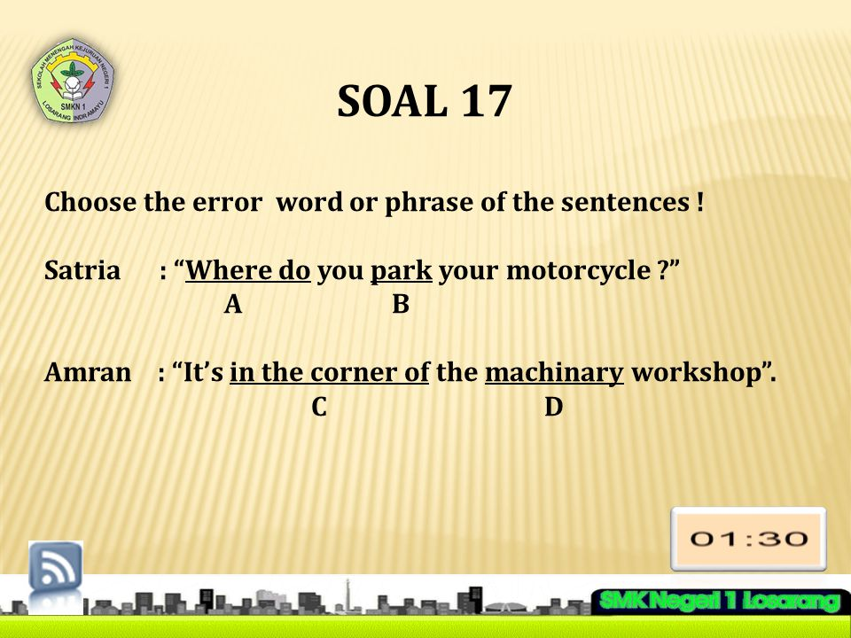 "SOAL 17 Choose the error word or phrase of the sentences ! Satria : ""Where do you park your motorcycle ?"" A B Amran : ""It's in the corner of the machi"