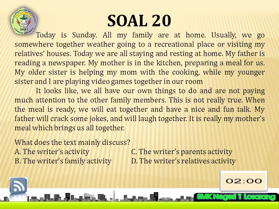 SOAL 20 Today is Sunday. All my family are at home. Usually, we go somewhere together weather going to a recreational place or visiting my relatives'