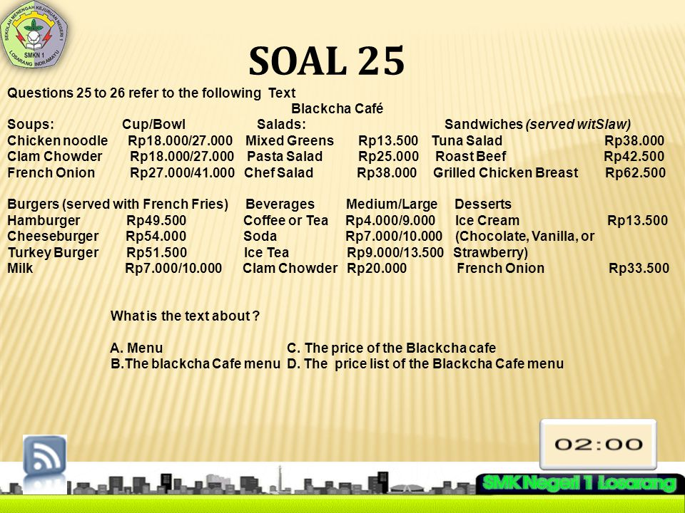 SOAL 25 Questions 25 to 26 refer to the following Text Blackcha Café Soups: Cup/Bowl Salads: Sandwiches (served witSlaw) Chicken noodle Rp18.000/27.00