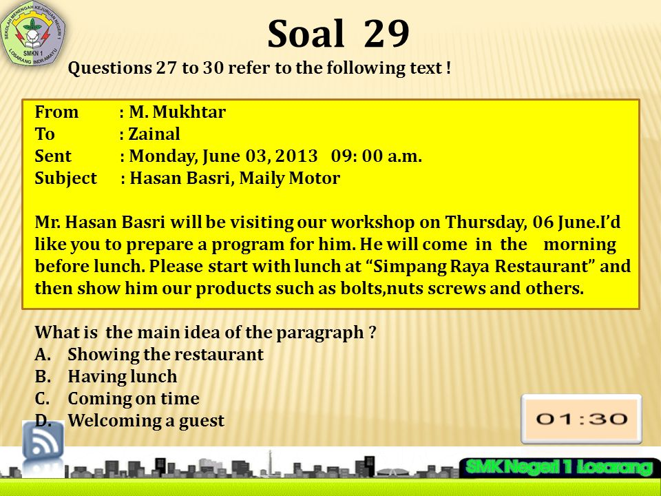 Soal 29 Questions 27 to 30 refer to the following text ! From : M. Mukhtar To : Zainal Sent : Monday, June 03, 2013 09: 00 a.m. Subject : Hasan Basri,