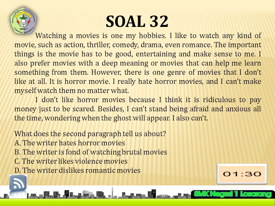 SOAL 32 Watching a movies is one my hobbies. I like to watch any kind of movie, such as action, thriller, comedy, drama, even romance. The important t