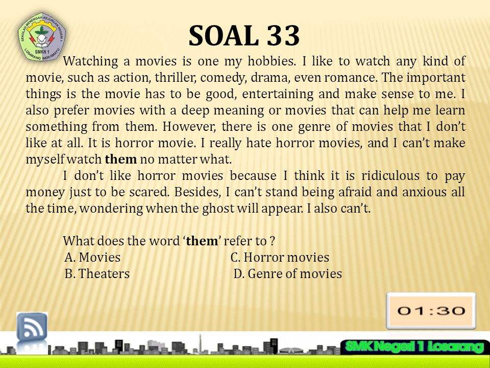 SOAL 33 Watching a movies is one my hobbies. I like to watch any kind of movie, such as action, thriller, comedy, drama, even romance. The important t