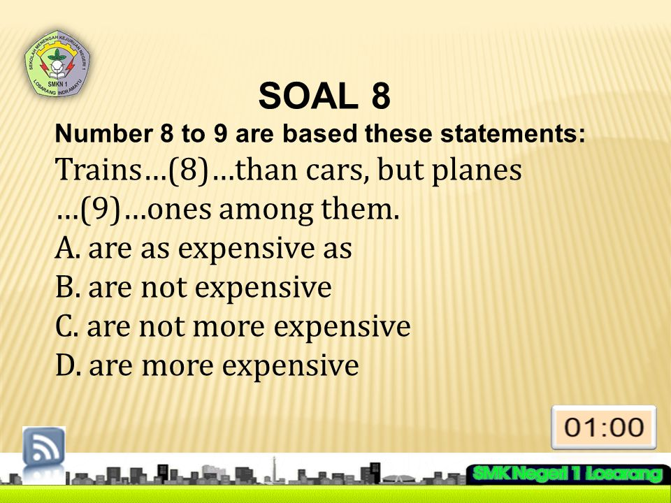 SOAL 8 Number 8 to 9 are based these statements: Trains…(8)…than cars, but planes …(9)…ones among them.