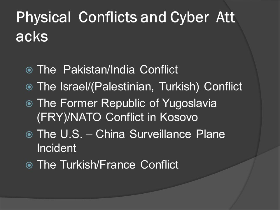 Physical Conflicts and Cyber Att acks  The Pakistan/India Conflict  The Israel/(Palestinian, Turkish) Conflict  The Former Republic of Yugoslavia (FRY)/NATO Conflict in Kosovo  The U.S.