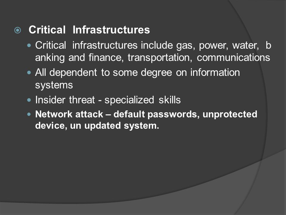  Critical Infrastructures Critical infrastructures include gas, power, water, b anking and finance, transportation, communications All dependent to some degree on information systems Insider threat - specialized skills Network attack – default passwords, unprotected device, un updated system.