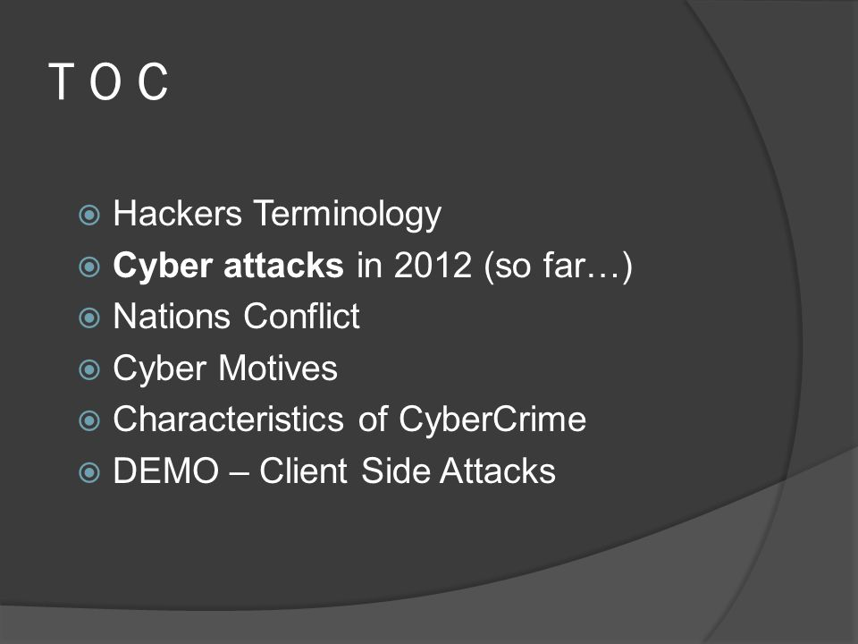 T O C  Hackers Terminology  Cyber attacks in 2012 (so far…)  Nations Conflict  Cyber Motives  Characteristics of CyberCrime  DEMO – Client Side Attacks