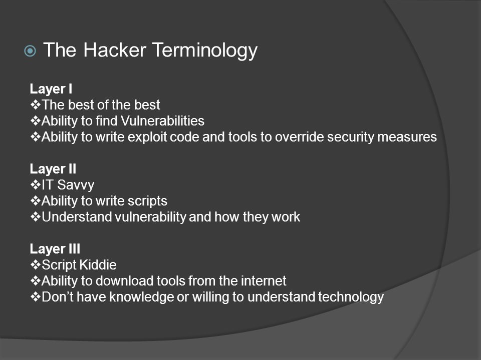  The Hacker Terminology Layer I  The best of the best  Ability to find Vulnerabilities  Ability to write exploit code and tools to override security measures Layer II  IT Savvy  Ability to write scripts  Understand vulnerability and how they work Layer III  Script Kiddie  Ability to download tools from the internet  Don't have knowledge or willing to understand technology