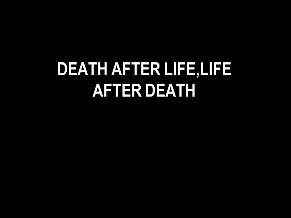 DEATH AFTER LIFE,LIFE AFTER DEATH