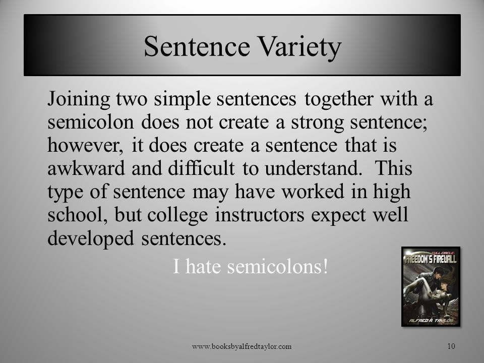 Sentence Variety Joining two simple sentences together with a semicolon does not create a strong sentence; however, it does create a sentence that is awkward and difficult to understand.
