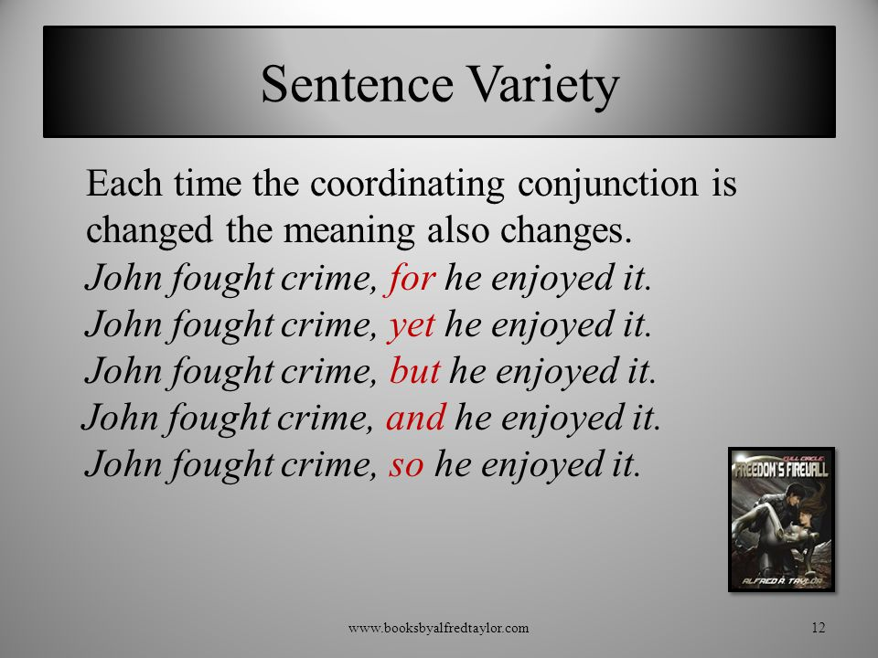 Sentence Variety Each time the coordinating conjunction is changed the meaning also changes. John fought crime, for he enjoyed it. John fought crime,