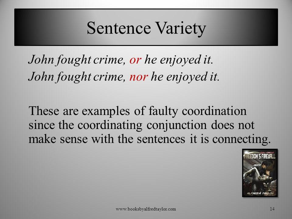 Sentence Variety John fought crime, or he enjoyed it. John fought crime, nor he enjoyed it. These are examples of faulty coordination since the coordi