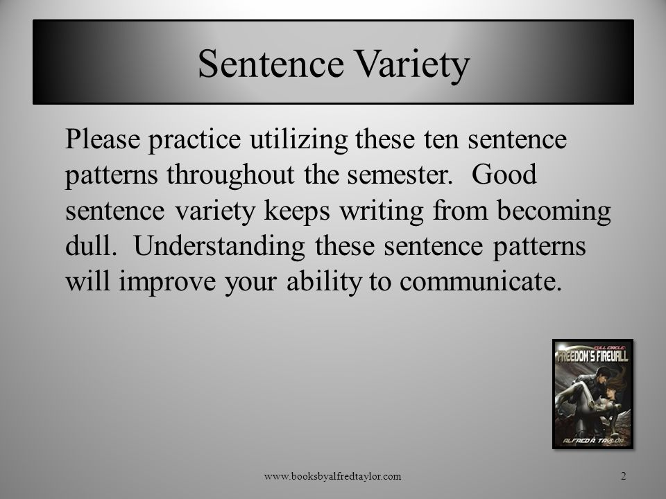 Sentence Variety Please practice utilizing these ten sentence patterns throughout the semester. Good sentence variety keeps writing from becoming dull