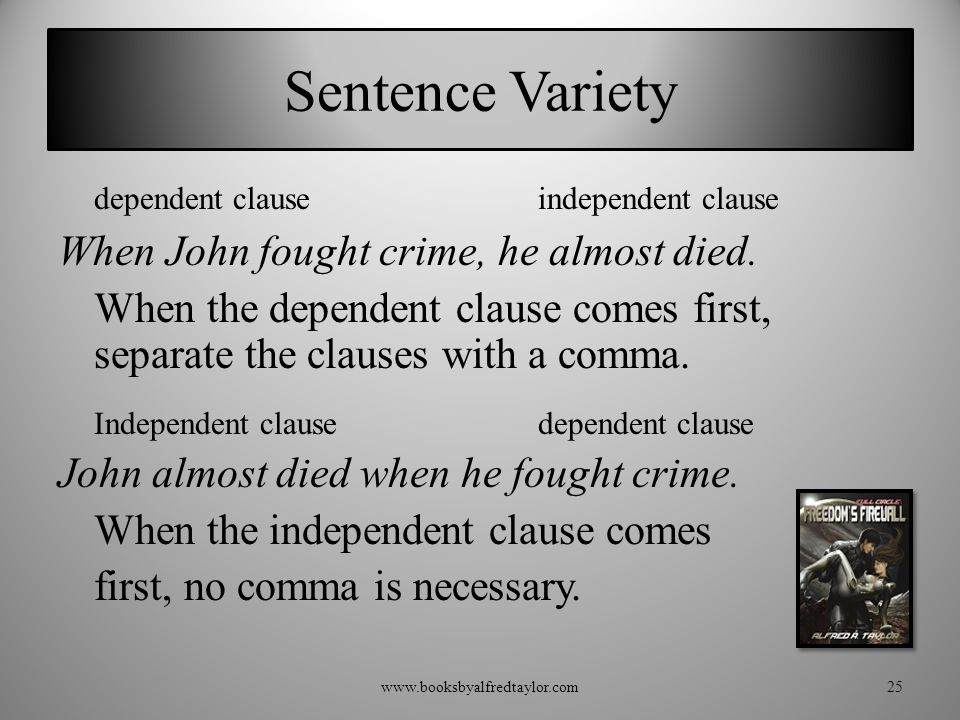 Sentence Variety dependent clauseindependent clause When John fought crime, he almost died. When the dependent clause comes first, separate the clause