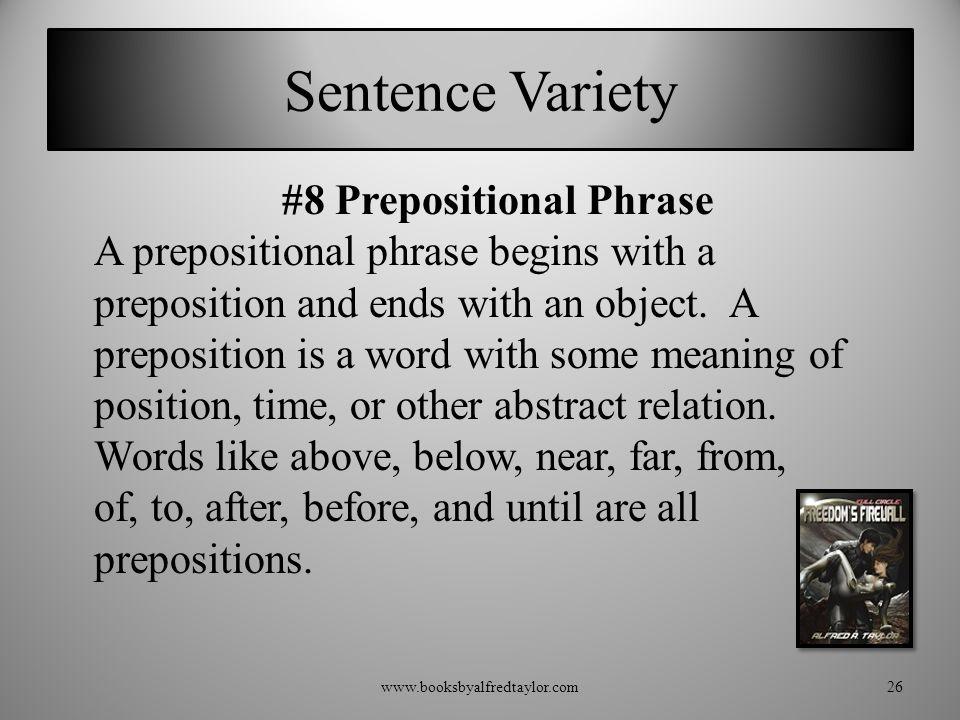 Sentence Variety #8 Prepositional Phrase A prepositional phrase begins with a preposition and ends with an object. A preposition is a word with some m
