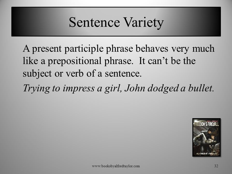 Sentence Variety A present participle phrase behaves very much like a prepositional phrase. It can't be the subject or verb of a sentence. Trying to i