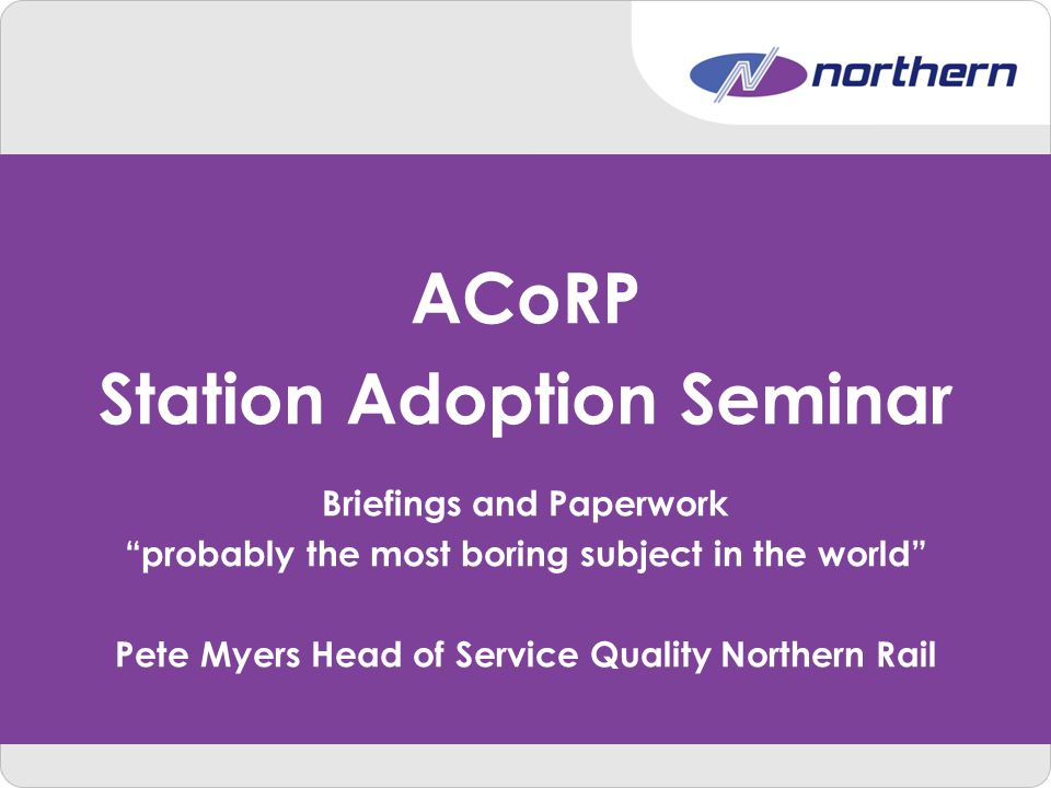 ACoRP Station Adoption Seminar Briefings and Paperwork probably the most boring subject in the world Pete Myers Head of Service Quality Northern Rail