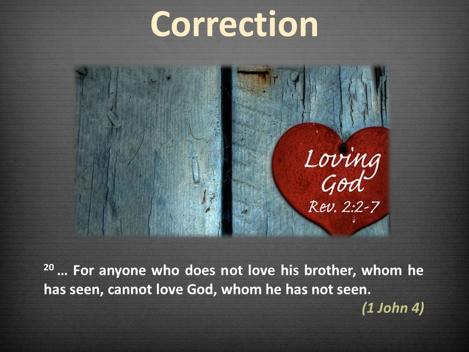 Correction 20 … For anyone who does not love his brother, whom he has seen, cannot love God, whom he has not seen.