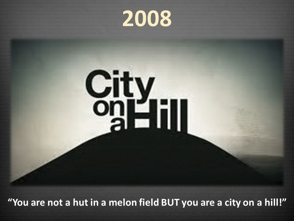 You are not a hut in a melon field BUT you are a city on a hill! 2008