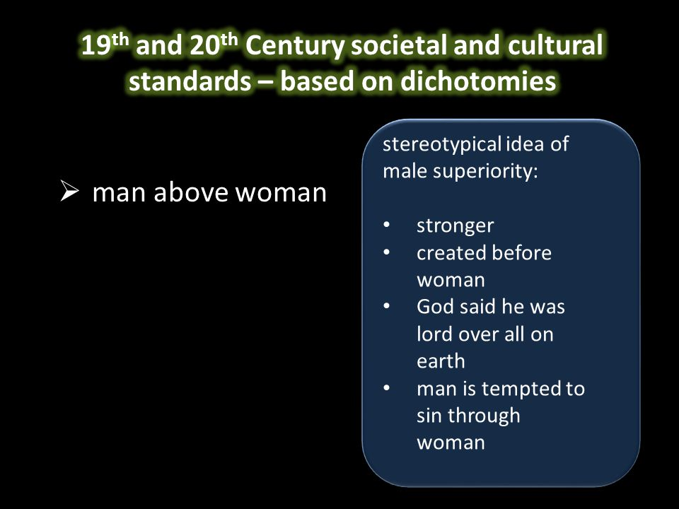  man above woman  white above black  mind above body  soul above flesh stereotypical idea of male superiority: stronger created before woman God said he was lord over all on earth man is tempted to sin through woman stereotypical idea of male superiority: stronger created before woman God said he was lord over all on earth man is tempted to sin through woman