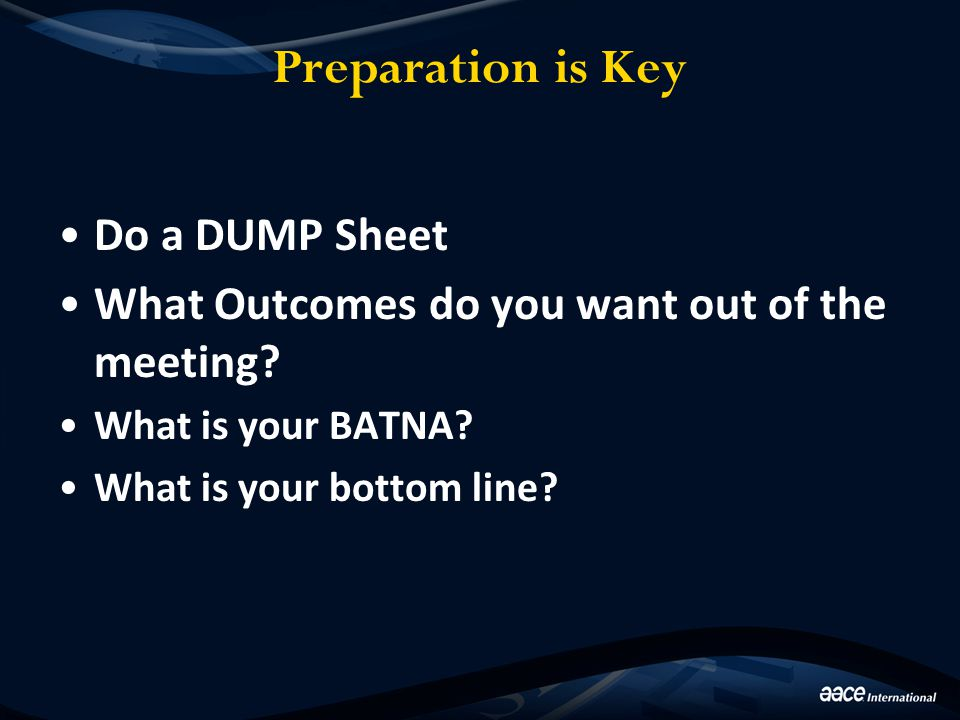 Preparation is Key Do a DUMP Sheet What Outcomes do you want out of the meeting? What is your BATNA? What is your bottom line?