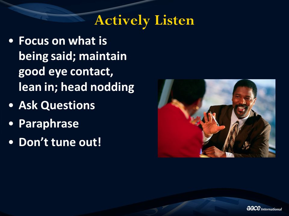 Actively Listen Focus on what is being said; maintain good eye contact, lean in; head nodding Ask Questions Paraphrase Don't tune out!