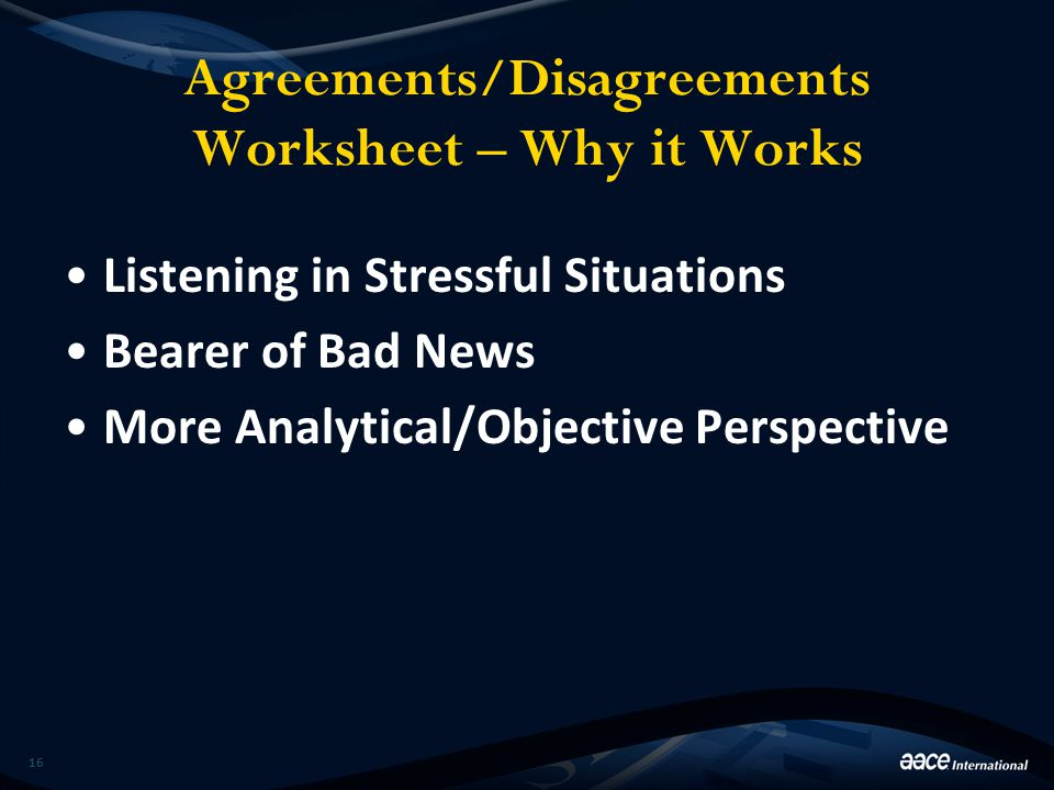 Agreements/Disagreements Worksheet – Why it Works Listening in Stressful Situations Bearer of Bad News More Analytical/Objective Perspective 16
