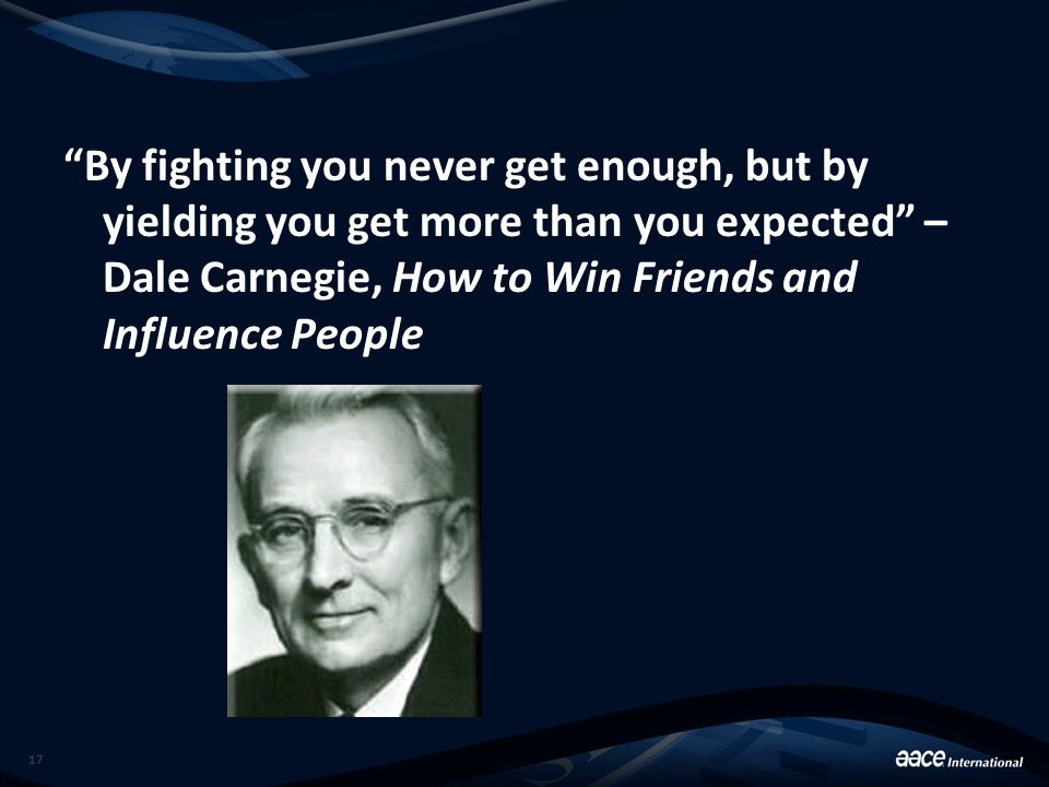 """By fighting you never get enough, but by yielding you get more than you expected"" – Dale Carnegie, How to Win Friends and Influence People 17"