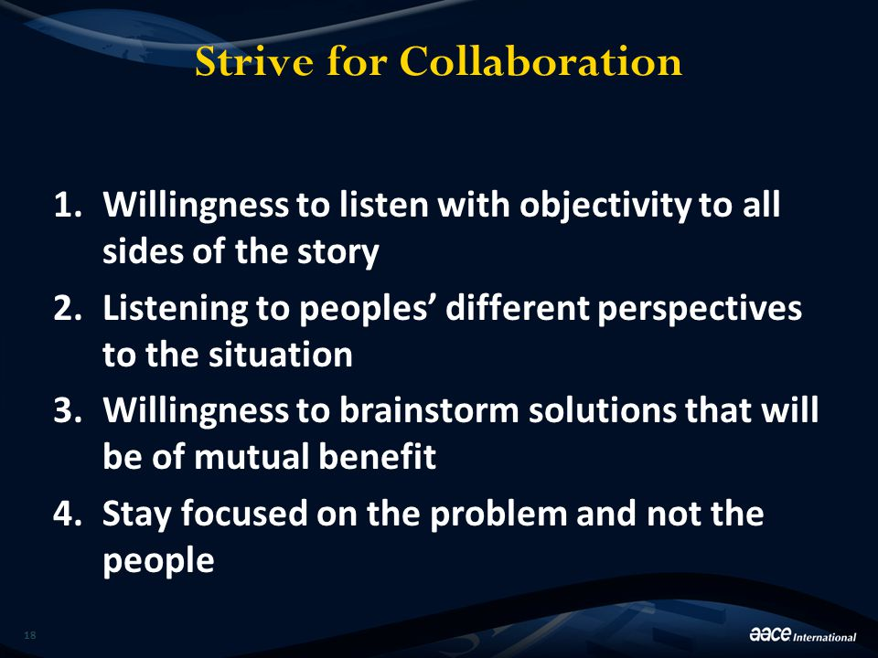 Strive for Collaboration 1.Willingness to listen with objectivity to all sides of the story 2.Listening to peoples' different perspectives to the situ