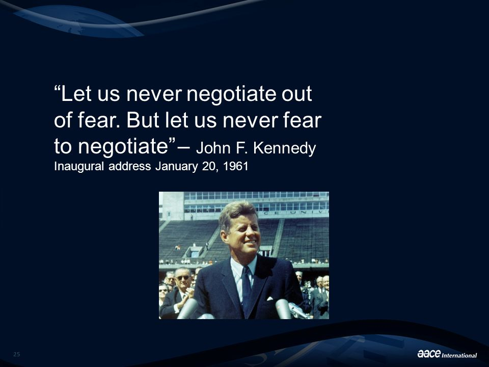 "25 ""Let us never negotiate out of fear. But let us never fear to negotiate"" – John F. Kennedy Inaugural address January 20, 1961"