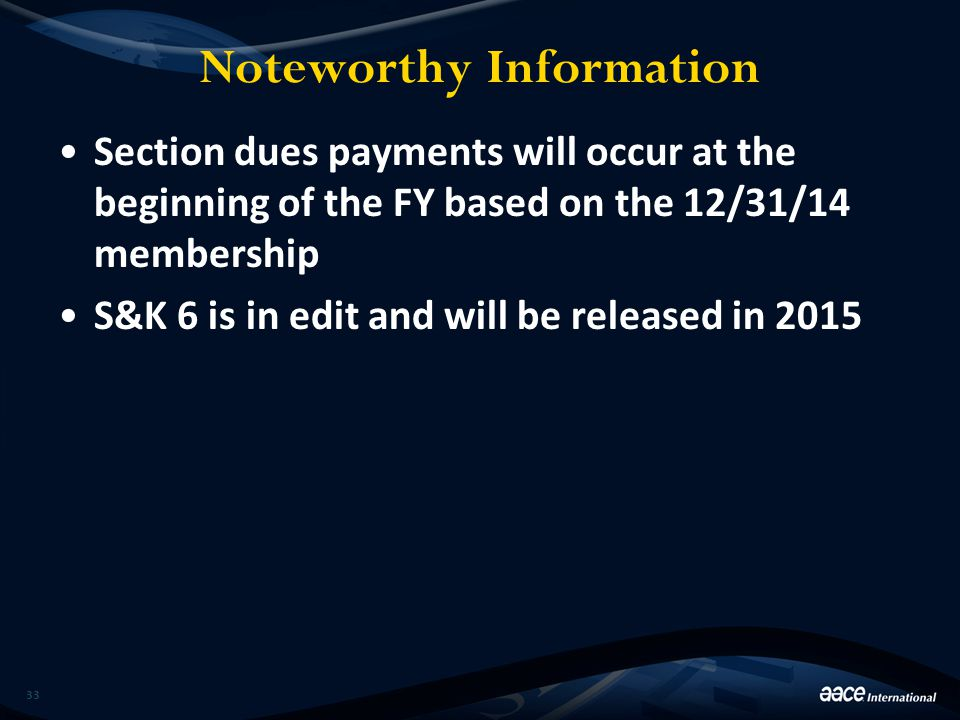 Noteworthy Information Section dues payments will occur at the beginning of the FY based on the 12/31/14 membership S&K 6 is in edit and will be relea