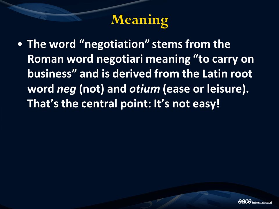 "Meaning The word ""negotiation"" stems from the Roman word negotiari meaning ""to carry on business"" and is derived from the Latin root word neg (not) an"