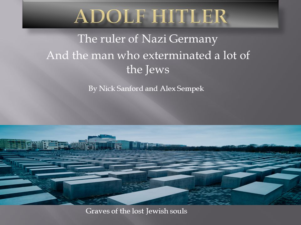 The ruler of Nazi Germany And the man who exterminated a lot of the Jews By Nick Sanford and Alex Sempek Graves of the lost Jewish souls