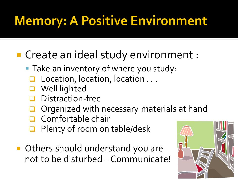  Create an ideal study environment :  Take an inventory of where you study:  Location, location, location...