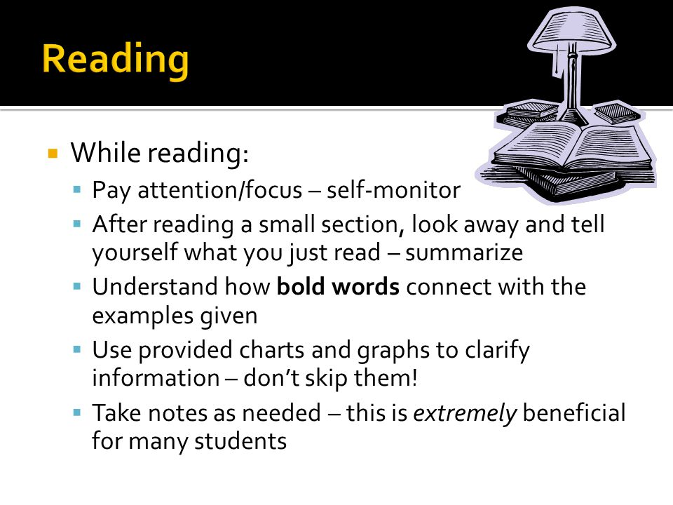  While reading:  Pay attention/focus – self-monitor  After reading a small section, look away and tell yourself what you just read – summarize  Understand how bold words connect with the examples given  Use provided charts and graphs to clarify information – don't skip them.