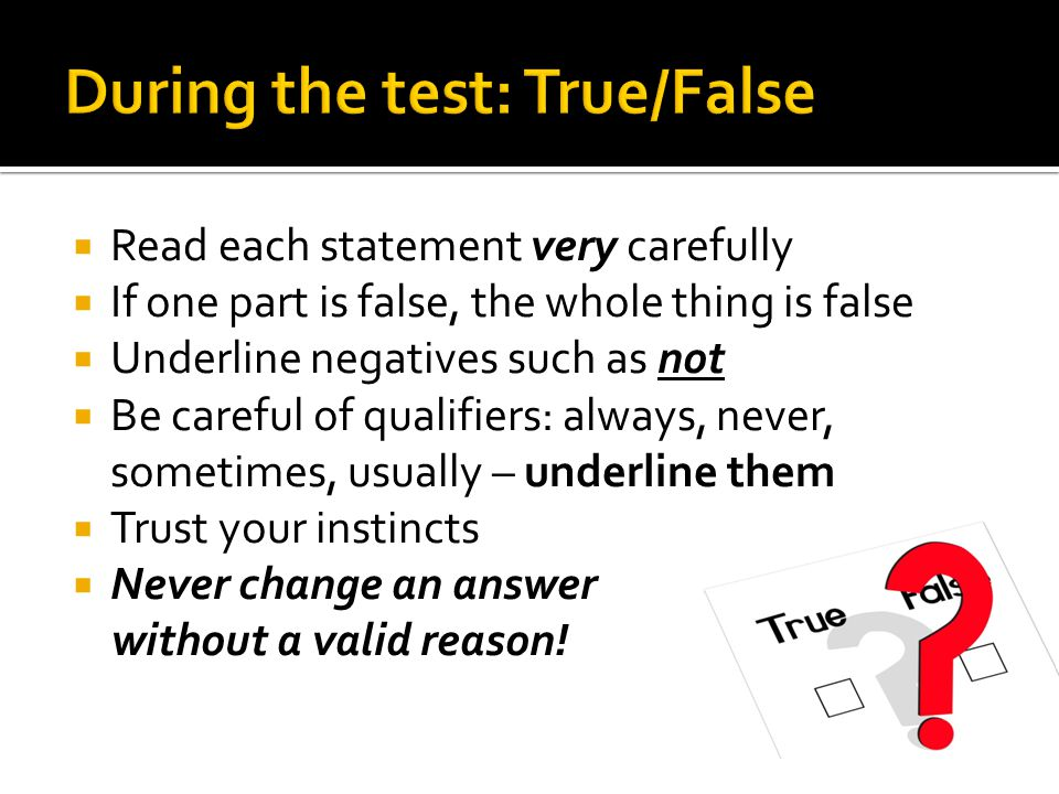  Read each statement very carefully  If one part is false, the whole thing is false  Underline negatives such as not  Be careful of qualifiers: always, never, sometimes, usually – underline them  Trust your instincts  Never change an answer without a valid reason!