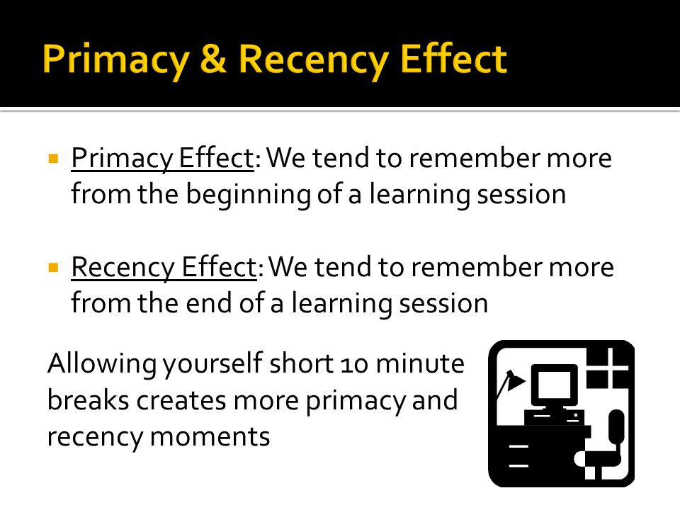 Primacy Effect: We tend to remember more from the beginning of a learning session  Recency Effect: We tend to remember more from the end of a learning session Allowing yourself short 10 minute breaks creates more primacy and recency moments