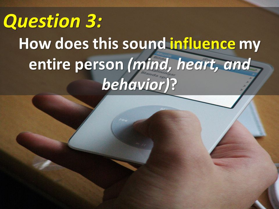 Question 3: How does this sound influence my entire person (mind, heart, and behavior)