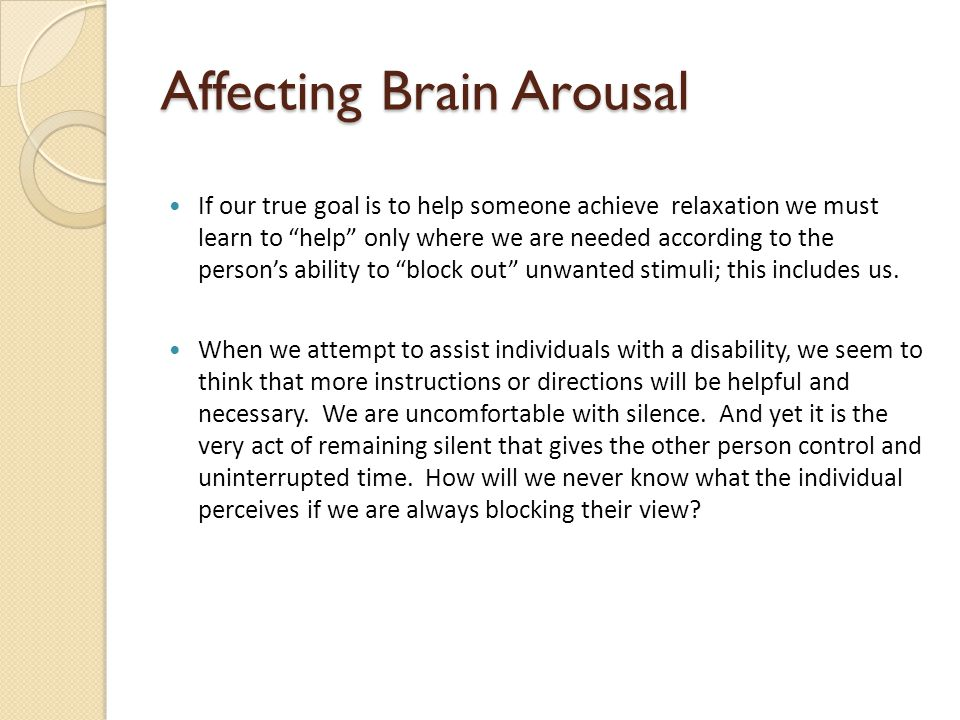 Affecting Brain Arousal If our true goal is to help someone achieve relaxation we must learn to help only where we are needed according to the person's ability to block out unwanted stimuli; this includes us.
