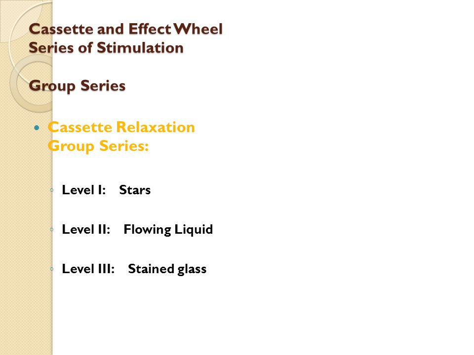 Cassette and Effect Wheel Series of Stimulation Group Series Cassette Relaxation Group Series: ◦ Level I: Stars ◦ Level II: Flowing Liquid ◦ Level III: Stained glass