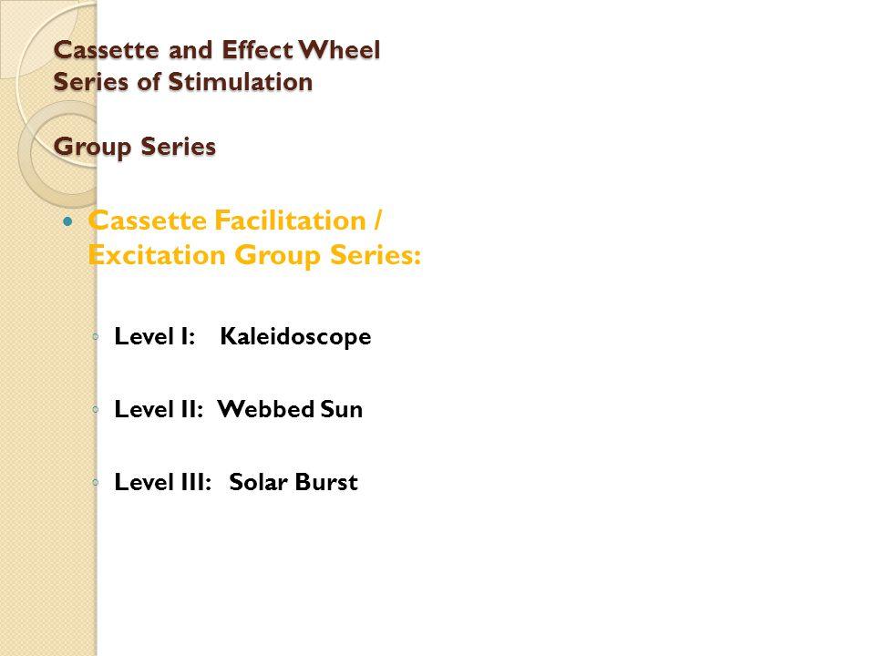 Cassette and Effect Wheel Series of Stimulation Group Series Cassette Facilitation / Excitation Group Series: ◦ Level I: Kaleidoscope ◦ Level II: Webbed Sun ◦ Level III: Solar Burst